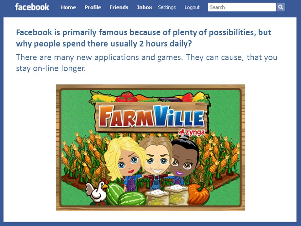 Facebook is primarily famous because of plenty of possibilities, but why people spend there usually 2 hours daily.