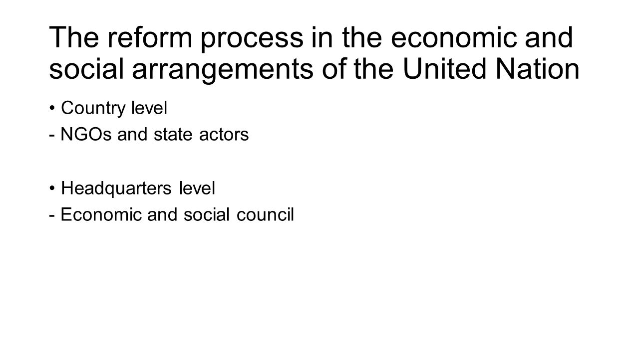 The reform process in the economic and social arrangements of the United Nation Country level - NGOs and state actors Headquarters level - Economic and social council