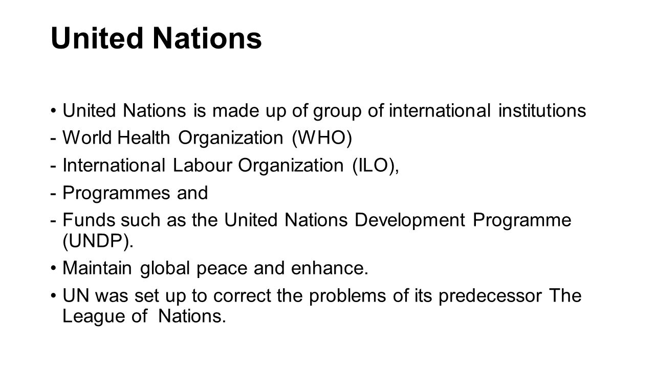 United Nations United Nations is made up of group of international institutions -World Health Organization (WHO) -International Labour Organization (ILO), -Programmes and -Funds such as the United Nations Development Programme (UNDP).