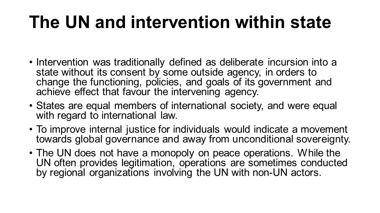 The UN and intervention within state Intervention was traditionally defined as deliberate incursion into a state without its consent by some outside agency, in orders to change the functioning, policies, and goals of its government and achieve effect that favour the intervening agency.