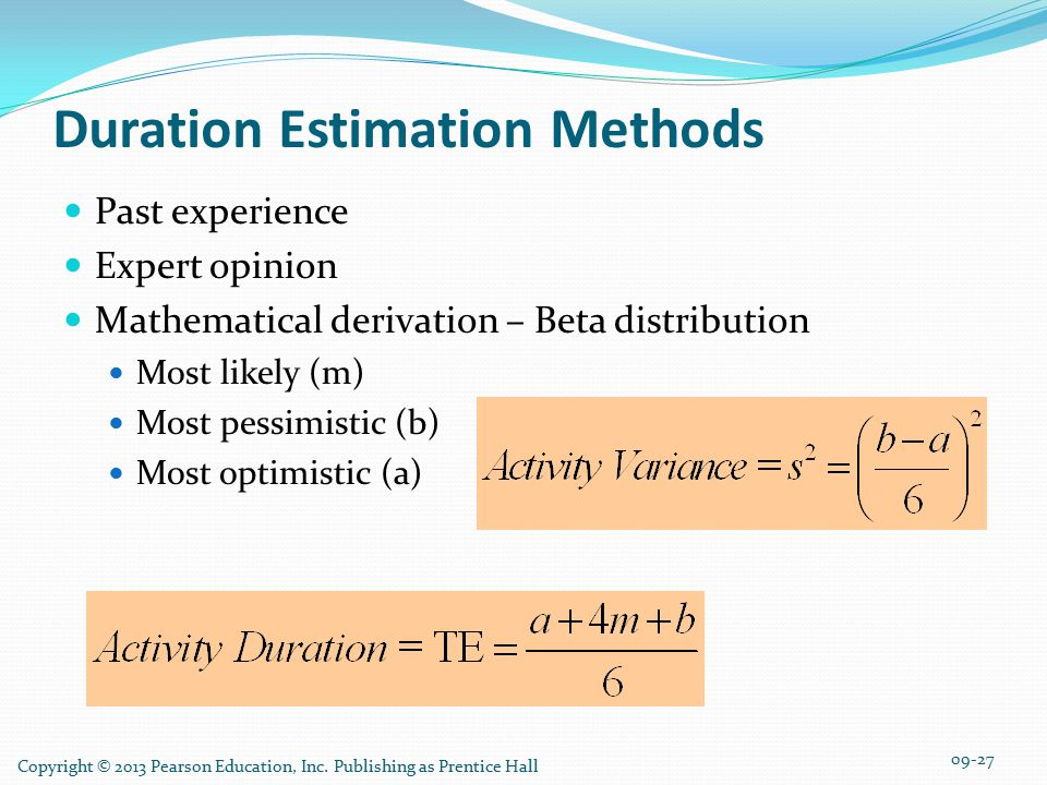Duration Estimation Methods Past experience Expert opinion Mathematical derivation – Beta distribution Most likely (m) Most pessimistic (b) Most optimistic (a) Copyright © 2013 Pearson Education, Inc.