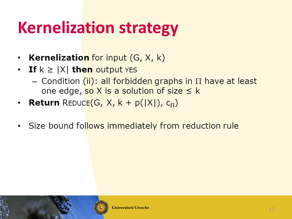 Kernelization strategy 13 Kernelization for input (G, X, k) If k ≥ |X| then output YES – Condition (ii): all forbidden graphs in  have at least one e