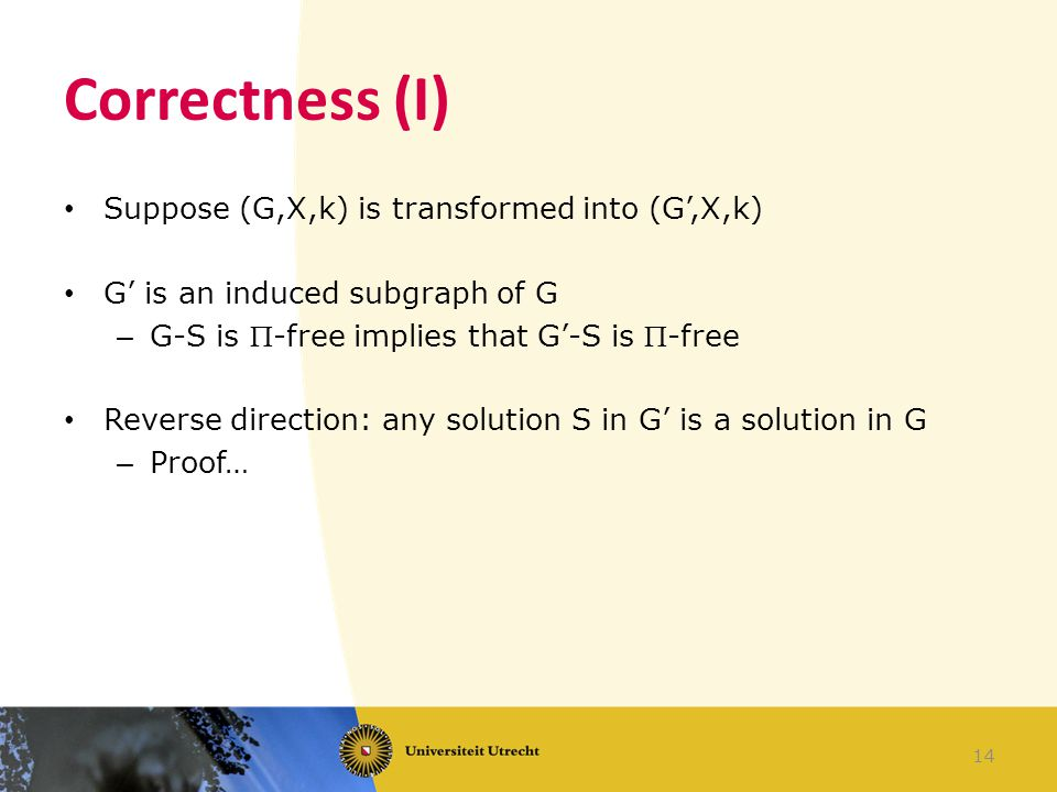 Correctness (I) Suppose (G,X,k) is transformed into (G',X,k) G' is an induced subgraph of G – G-S is -free implies that G'-S is -free Reverse direction: any solution S in G' is a solution in G – Proof… 14