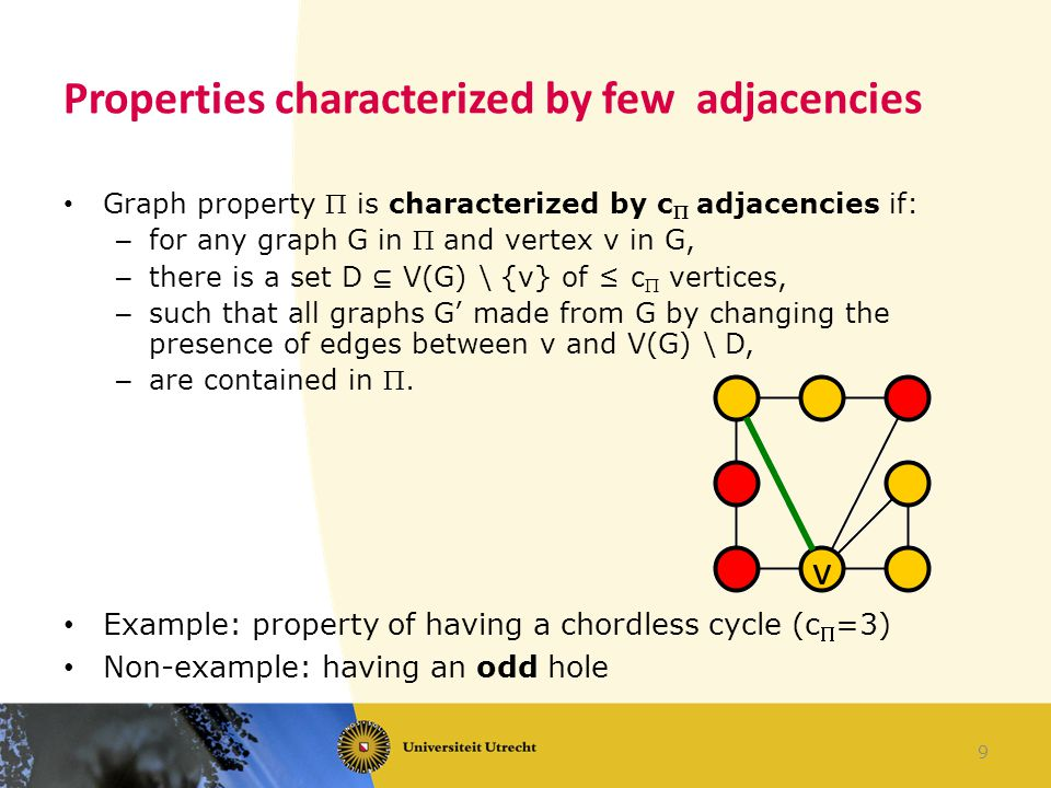 Properties characterized by few adjacencies Graph property  is characterized by c  adjacencies if: – for any graph G in  and vertex v in G, – there is a set D ⊆ V(G) \ {v} of ≤ c  vertices, – such that all graphs G' made from G by changing the presence of edges between v and V(G) \ D, – are contained in .