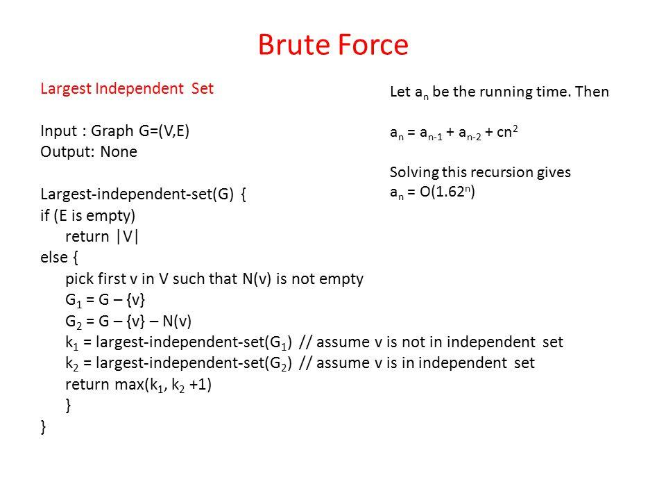 Brute Force Largest Independent Set Input : Graph G=(V,E) Output: None Largest-independent-set(G) { if (E is empty) return  V  else { pick first v in
