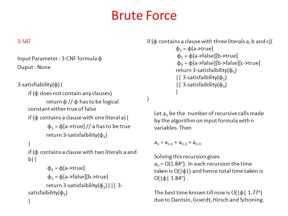 Brute Force 3-SAT Input Parameter : 3-CNF formula φ Ouput : None 3-satisfiability(φ) { if (φ does not contain any clauses) return φ // φ has to be logical constant either true of false if (φ contains a clause with one literal a) { φ 1 = φ[a->true] // a has to be true return 3-satisfaibility(φ 1 ) } if (φ contains a clause with two literals a and b) { φ 1 = φ[a->true] φ 2 = φ[a->false][b->true] return 3-satisfaibility(φ 1 ) ) || 3- satisfaibility(φ 2 ) } if (φ contains a clause with three literals a, b and c){ φ 1 = φ[a->true] φ 2 = φ[a->false][b->true] φ 3 = φ[a->false][b->false][c->true] return 3-satisfaibility(φ 1 ) || 3-satisfaibility(φ 2 ) || 3-satisfaibility(φ 3 ) } Let a n be the number of recursive calls made by the algorithm on input formula with n variables.
