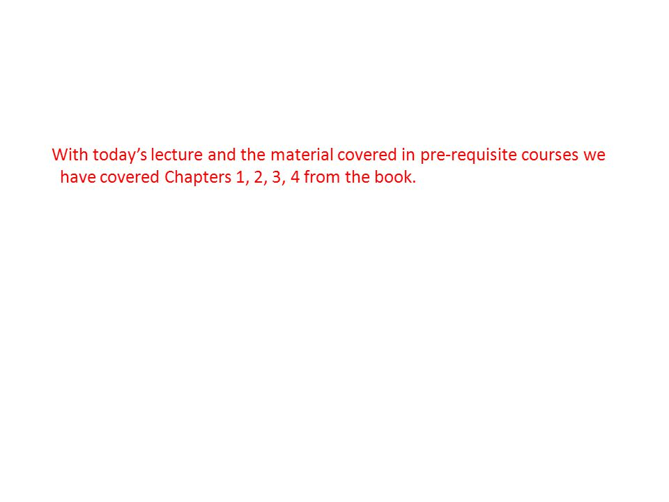 With today's lecture and the material covered in pre-requisite courses we have covered Chapters 1, 2, 3, 4 from the book.