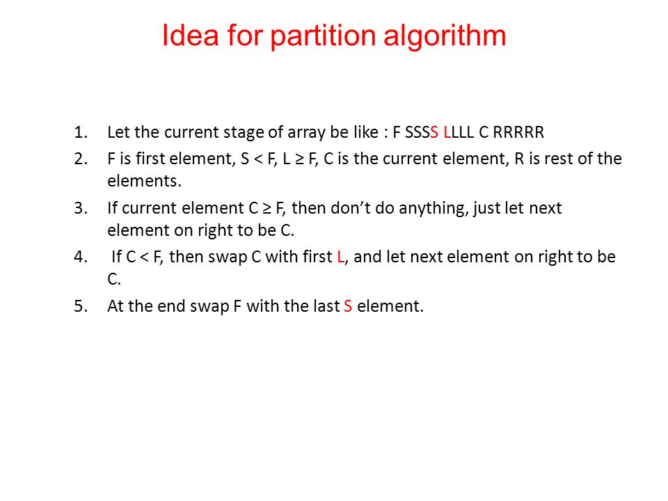 Idea for partition algorithm 1.Let the current stage of array be like : F SSSS LLLL C RRRRR 2.F is first element, S < F, L ≥ F, C is the current element, R is rest of the elements.