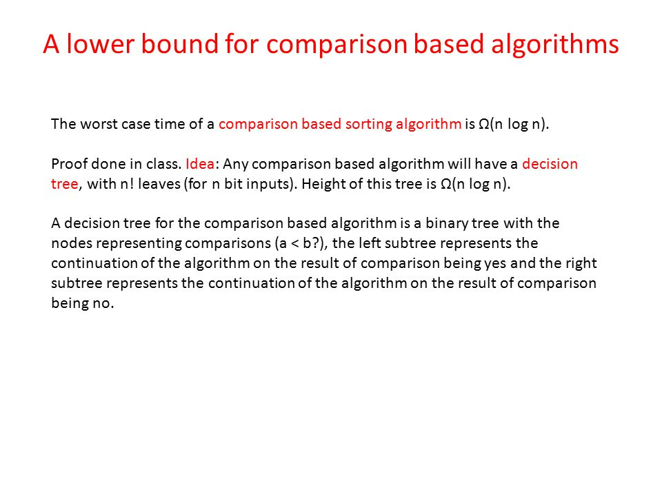 A lower bound for comparison based algorithms The worst case time of a comparison based sorting algorithm is Ω(n log n).