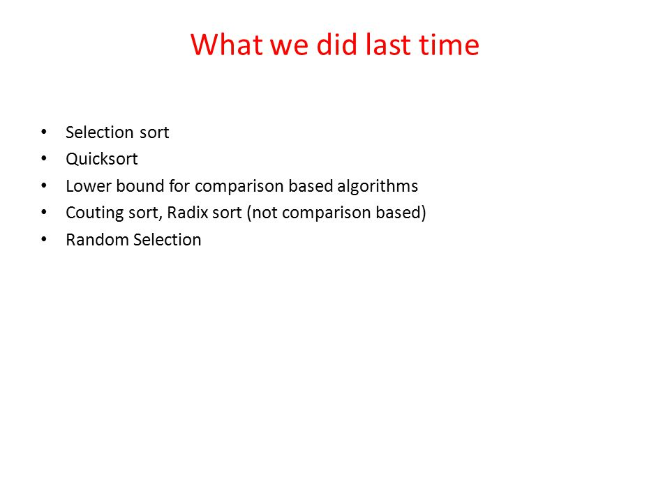 What we did last time Selection sort Quicksort Lower bound for comparison based algorithms Couting sort, Radix sort (not comparison based) Random Selection