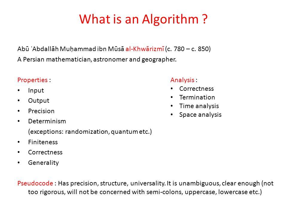 What is an Algorithm ? Abū ʿAbdallāh Muḥammad ibn Mūsā al-Khwārizmī (c. 780 – c. 850) A Persian mathematician, astronomer and geographer. Properties :