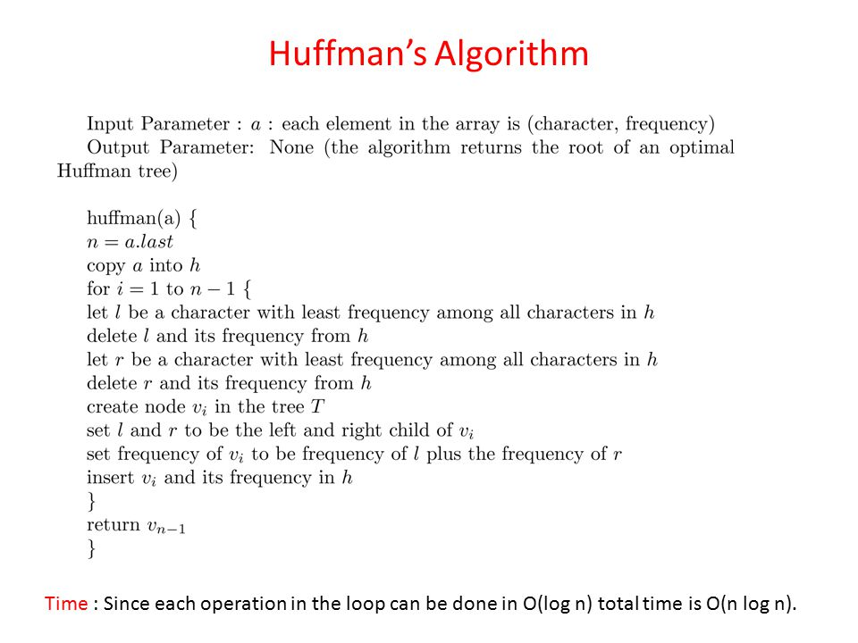 Huffman's Algorithm Time : Since each operation in the loop can be done in O(log n) total time is O(n log n).