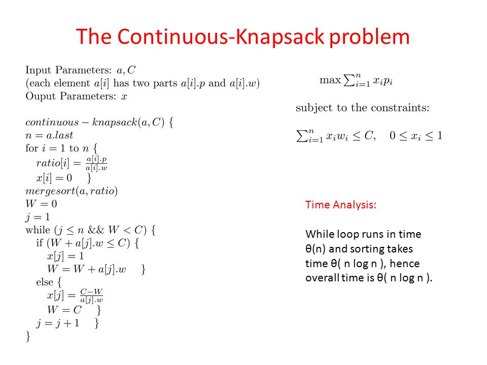 The Continuous-Knapsack problem Time Analysis: While loop runs in time θ(n) and sorting takes time θ( n log n ), hence overall time is θ( n log n ).