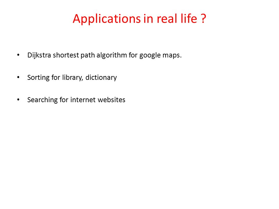 Applications in real life .Dijkstra shortest path algorithm for google maps.
