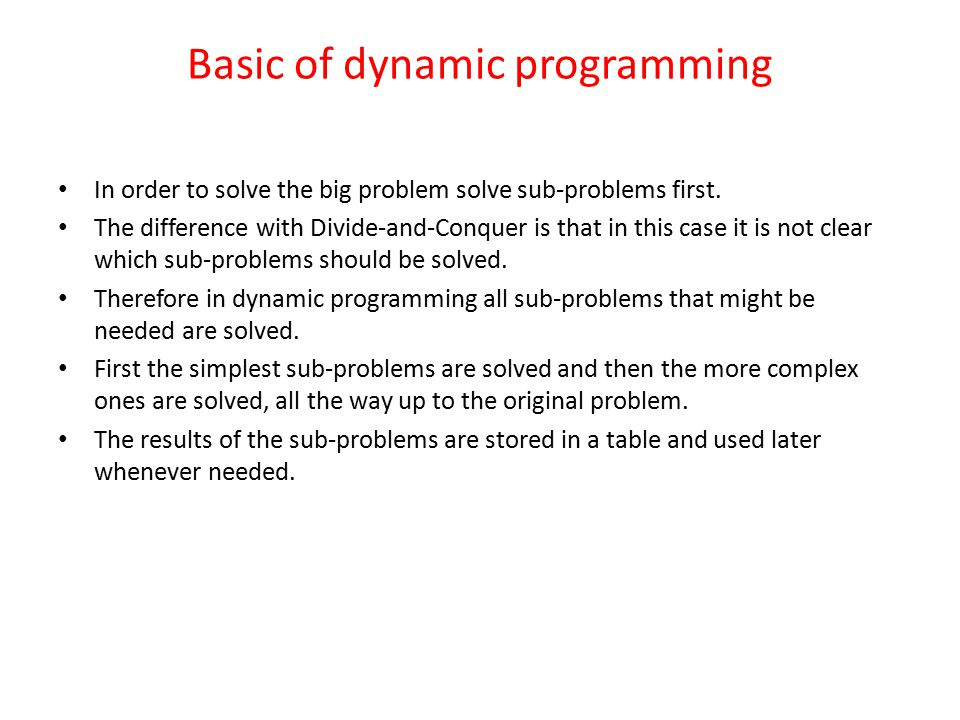 Basic of dynamic programming In order to solve the big problem solve sub-problems first.