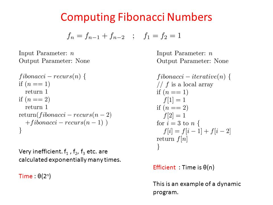 Computing Fibonacci Numbers Very inefficient. f 1, f 2, f 3 etc. are calculated exponentially many times. Time : θ(2 n ) Efficient : Time is θ(n) This
