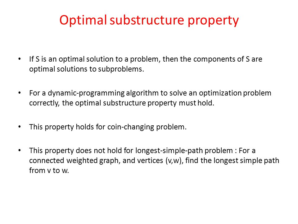 Optimal substructure property If S is an optimal solution to a problem, then the components of S are optimal solutions to subproblems.