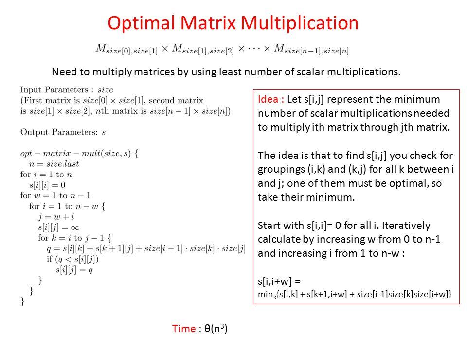 Optimal Matrix Multiplication Idea : Let s[i,j] represent the minimum number of scalar multiplications needed to multiply ith matrix through jth matri