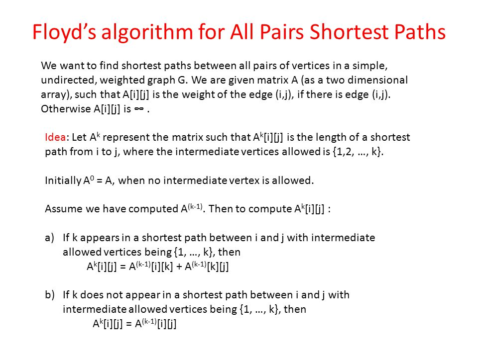 Floyd's algorithm for All Pairs Shortest Paths We want to find shortest paths between all pairs of vertices in a simple, undirected, weighted graph G.