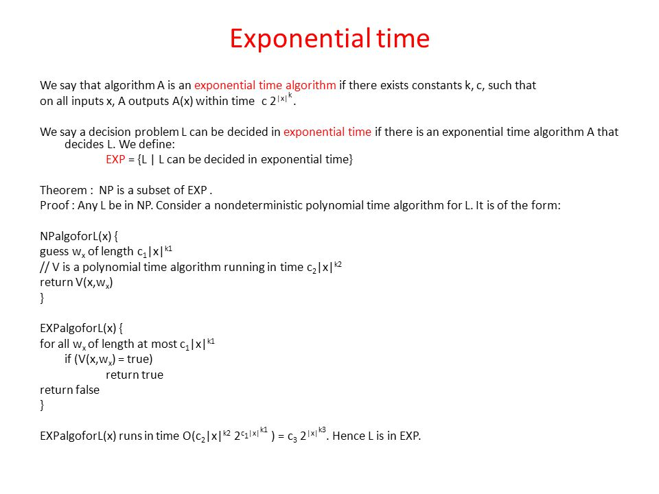 Exponential time We say that algorithm A is an exponential time algorithm if there exists constants k, c, such that on all inputs x, A outputs A(x) within time c 2 |x| k.