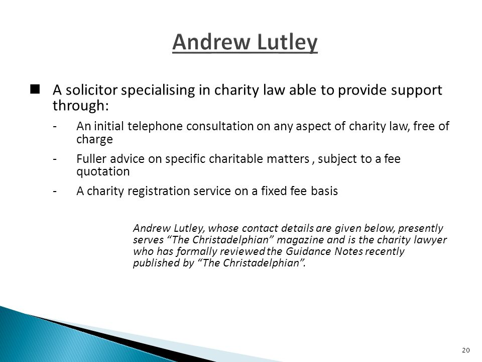 A solicitor specialising in charity law able to provide support through: -An initial telephone consultation on any aspect of charity law, free of charge -Fuller advice on specific charitable matters, subject to a fee quotation -A charity registration service on a fixed fee basis Andrew Lutley, whose contact details are given below, presently serves The Christadelphian magazine and is the charity lawyer who has formally reviewed the Guidance Notes recently published by The Christadelphian .