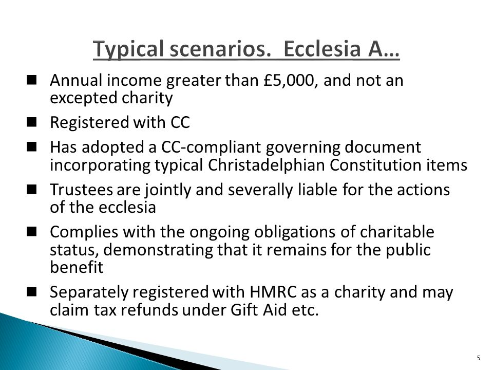 Annual income greater than £5,000, and not an excepted charity Registered with CC Has adopted a CC-compliant governing document incorporating typical Christadelphian Constitution items Trustees are jointly and severally liable for the actions of the ecclesia Complies with the ongoing obligations of charitable status, demonstrating that it remains for the public benefit Separately registered with HMRC as a charity and may claim tax refunds under Gift Aid etc.