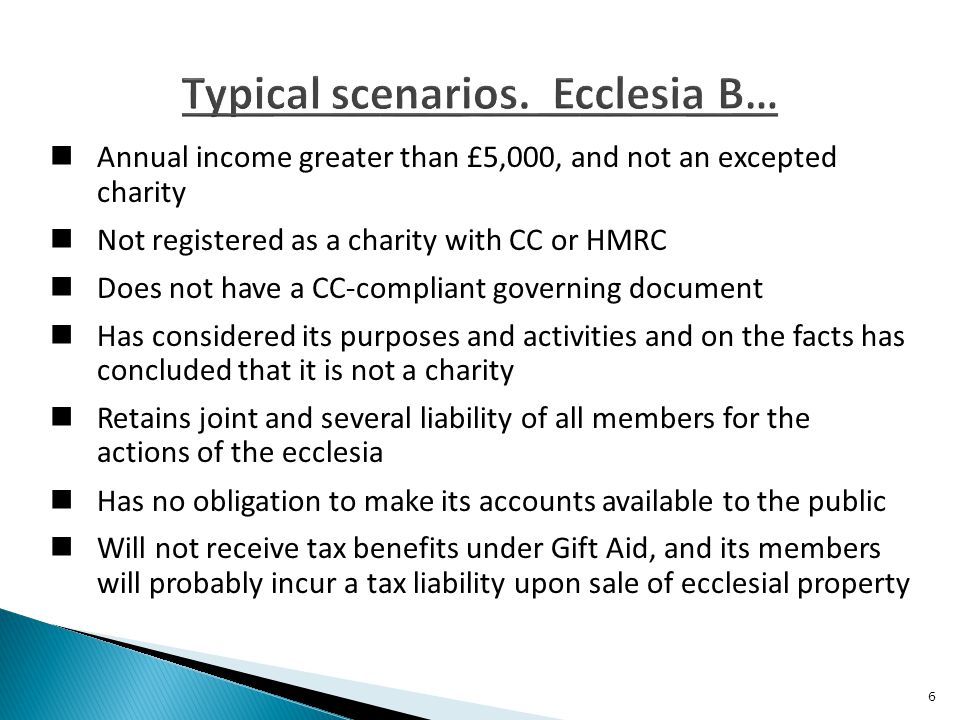 Annual income greater than £5,000, and not an excepted charity Not registered as a charity with CC or HMRC Does not have a CC-compliant governing document Has considered its purposes and activities and on the facts has concluded that it is not a charity Retains joint and several liability of all members for the actions of the ecclesia Has no obligation to make its accounts available to the public Will not receive tax benefits under Gift Aid, and its members will probably incur a tax liability upon sale of ecclesial property 6