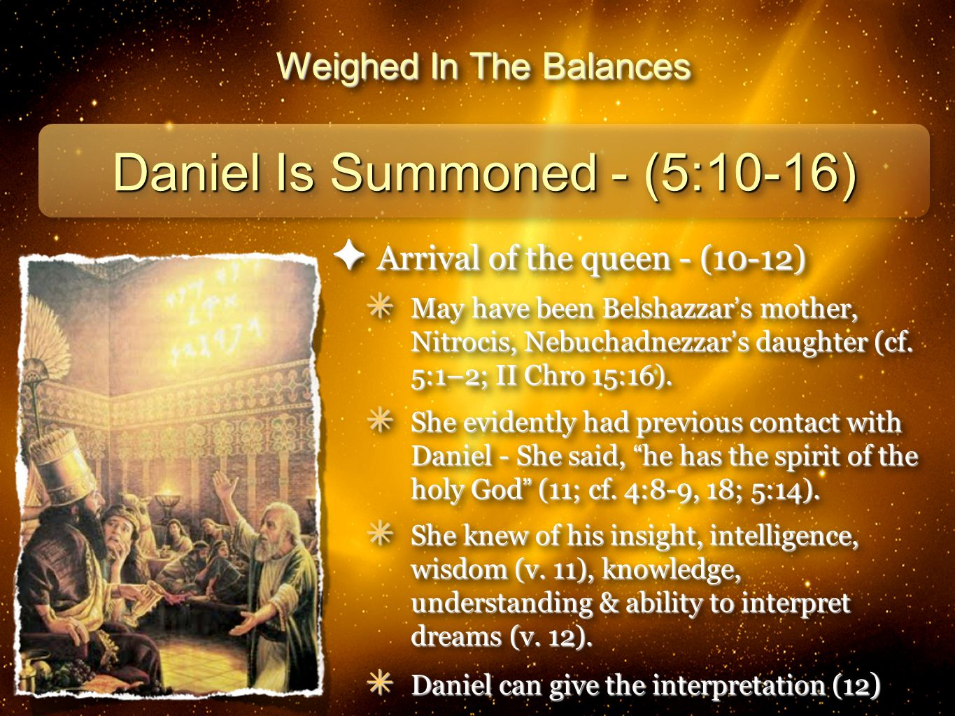 16 Weighed In The Balances Daniel Is Summoned - (5:10-16) ✦ Arrival of the queen - (10-12) ✴ May have been Belshazzar ' s mother, Nitrocis, Nebuchadnezzar ' s daughter (cf.