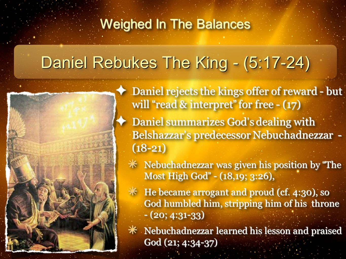 18 Weighed In The Balances Daniel Rebukes The King - (5:17-24) ✦ Daniel rejects the kings offer of reward - but will read & interpret for free - (17) ✦ Daniel summarizes God ' s dealing with Belshazzar ' s predecessor Nebuchadnezzar - (18-21) ✴ Nebuchadnezzar was given his position by The Most High God - (18,19; 3:26), ✴ He became arrogant and proud (cf.