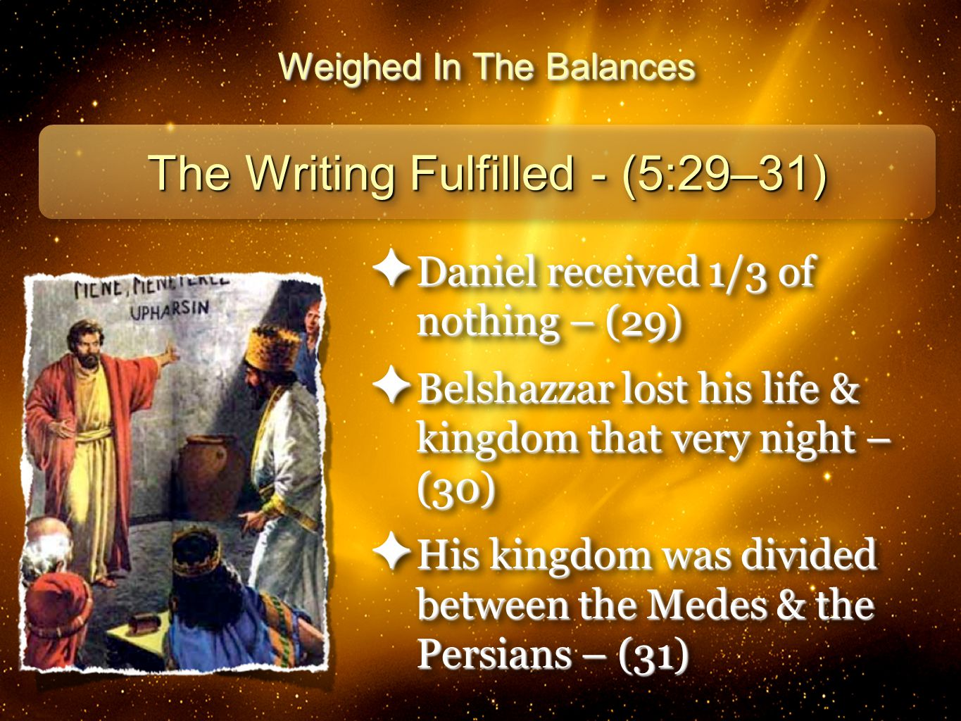 24 Weighed In The Balances The Writing Fulfilled - (5:29–31) ✦ Daniel received 1/3 of nothing – (29) ✦ Belshazzar lost his life & kingdom that very night – (30) ✦ His kingdom was divided between the Medes & the Persians – (31) ✦ Daniel received 1/3 of nothing – (29) ✦ Belshazzar lost his life & kingdom that very night – (30) ✦ His kingdom was divided between the Medes & the Persians – (31)