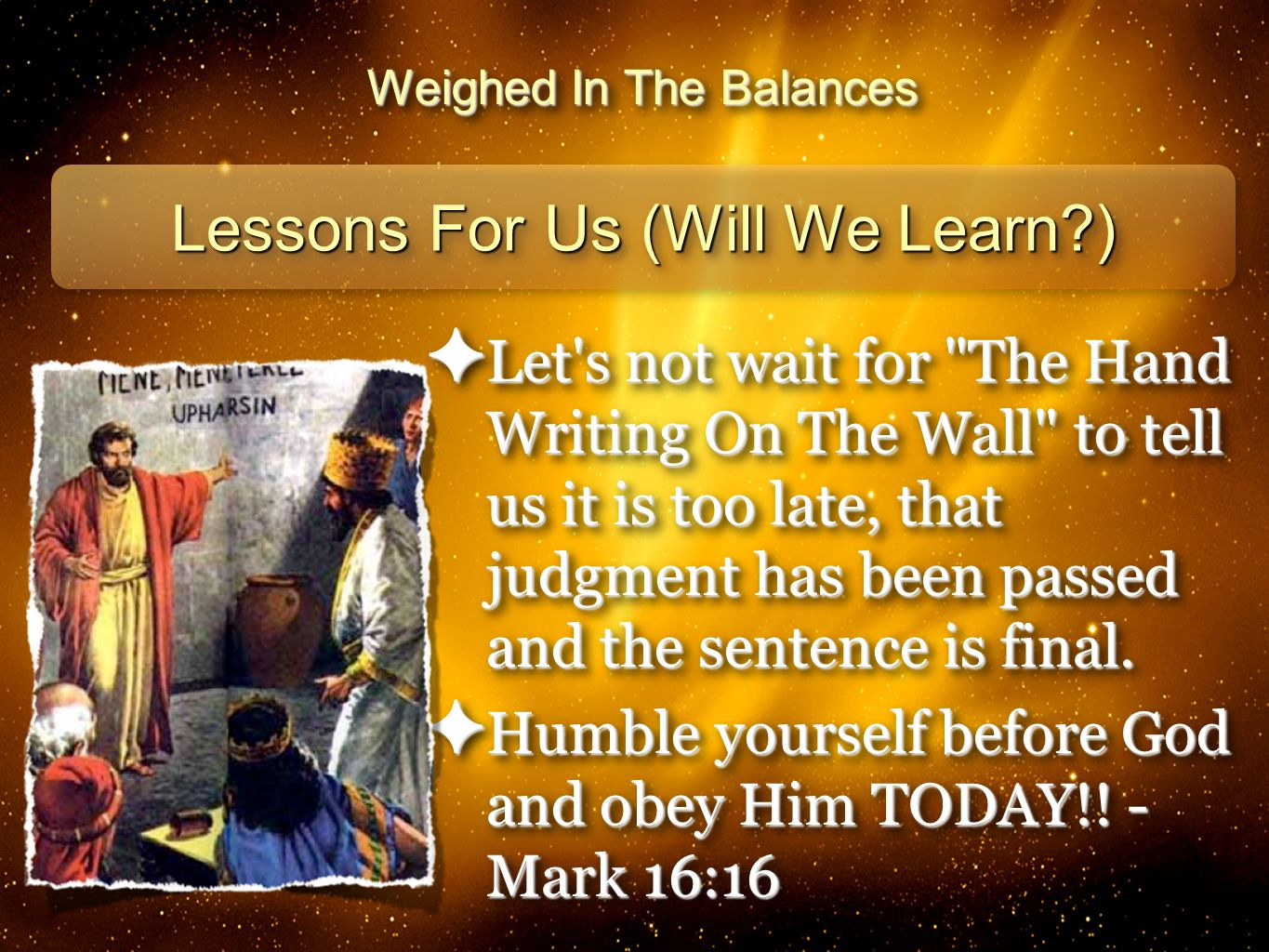 28 Weighed In The Balances Lessons For Us (Will We Learn ) ✦ Let s not wait for The Hand Writing On The Wall to tell us it is too late, that judgment has been passed and the sentence is final.
