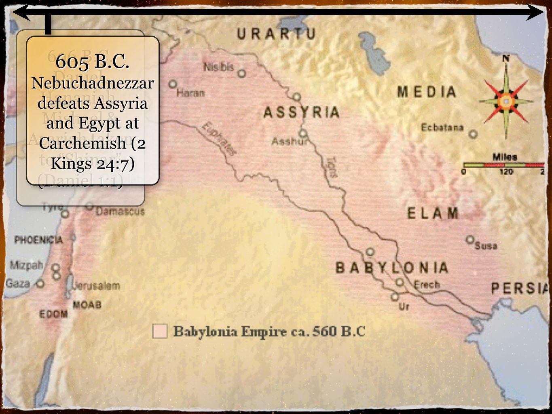 3 605 B.C. Nebuchadnezzar defeats Assyria and Egypt at Carchemish (2 Kings 24:7) 605 B.C.