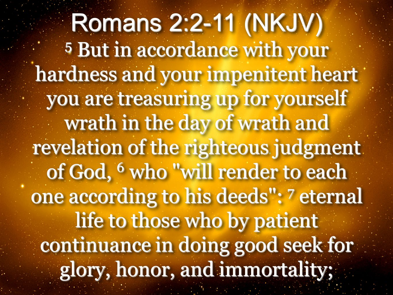 32 Romans 2:2-11 (NKJV) 5 But in accordance with your hardness and your impenitent heart you are treasuring up for yourself wrath in the day of wrath and revelation of the righteous judgment of God, 6 who will render to each one according to his deeds : 7 eternal life to those who by patient continuance in doing good seek for glory, honor, and immortality; Romans 2:2-11 (NKJV) 5 But in accordance with your hardness and your impenitent heart you are treasuring up for yourself wrath in the day of wrath and revelation of the righteous judgment of God, 6 who will render to each one according to his deeds : 7 eternal life to those who by patient continuance in doing good seek for glory, honor, and immortality;