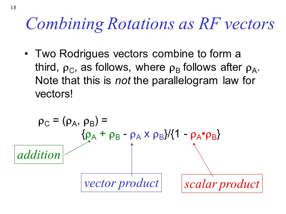 18 Combining Rotations as RF vectors Two Rodrigues vectors combine to form a third,  C, as follows, where  B follows after  A.