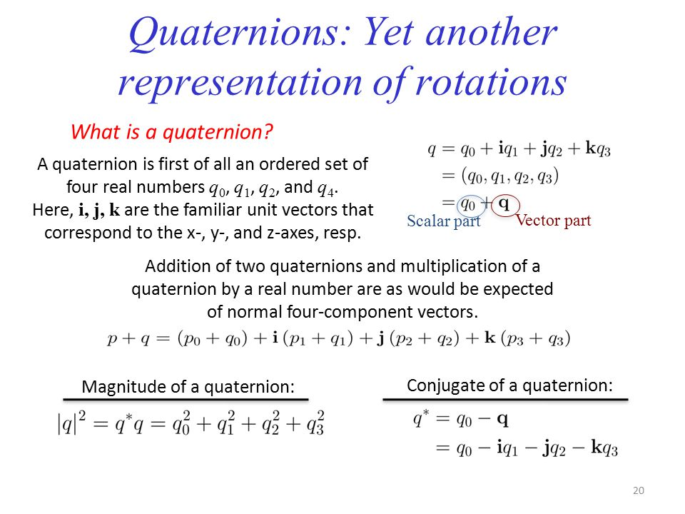 Quaternions: Yet another representation of rotations What is a quaternion? A quaternion is first of all an ordered set of four real numbers q 0, q 1,