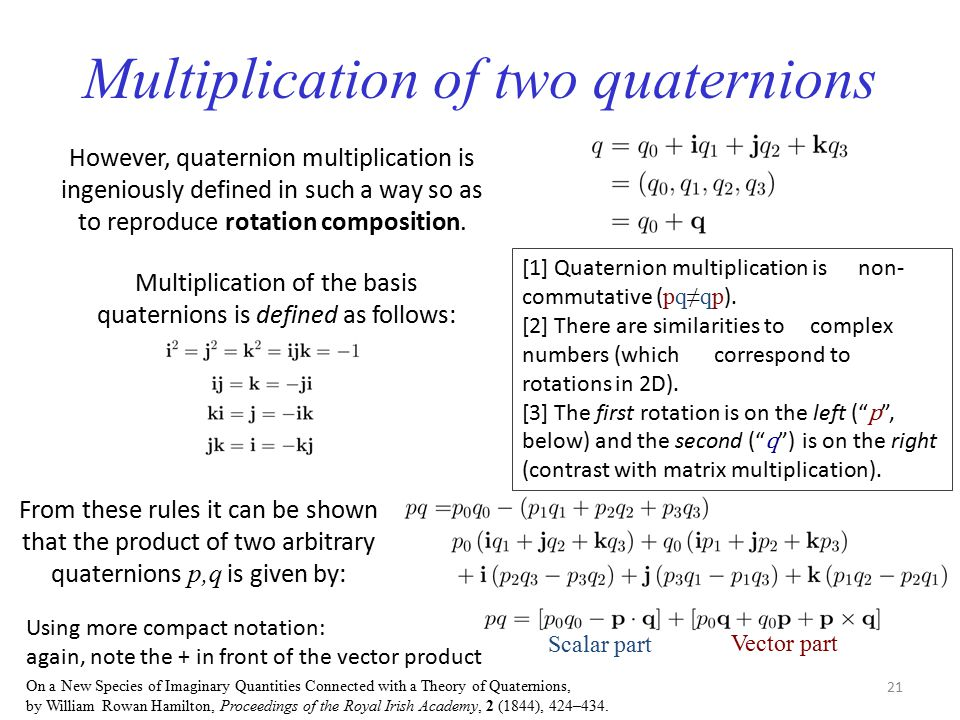 Multiplication of two quaternions However, quaternion multiplication is ingeniously defined in such a way so as to reproduce rotation composition. Mul