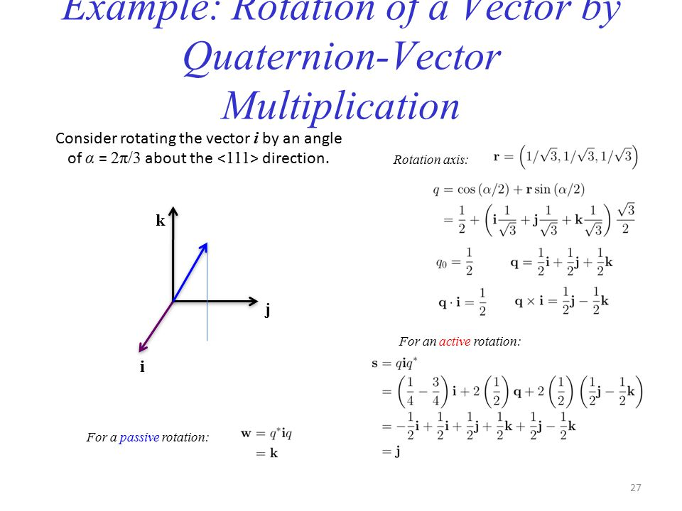 Example: Rotation of a Vector by Quaternion-Vector Multiplication Consider rotating the vector i by an angle of α = 2π/3 about the direction.
