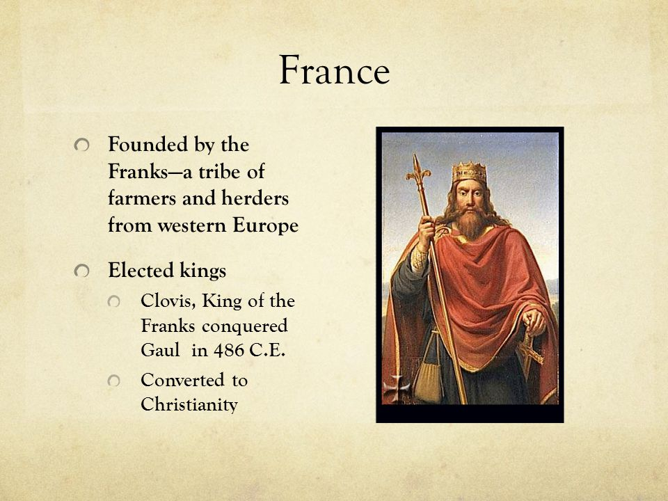 France Founded by the Franks—a tribe of farmers and herders from western Europe Elected kings Clovis, King of the Franks conquered Gaul in 486 C.E.