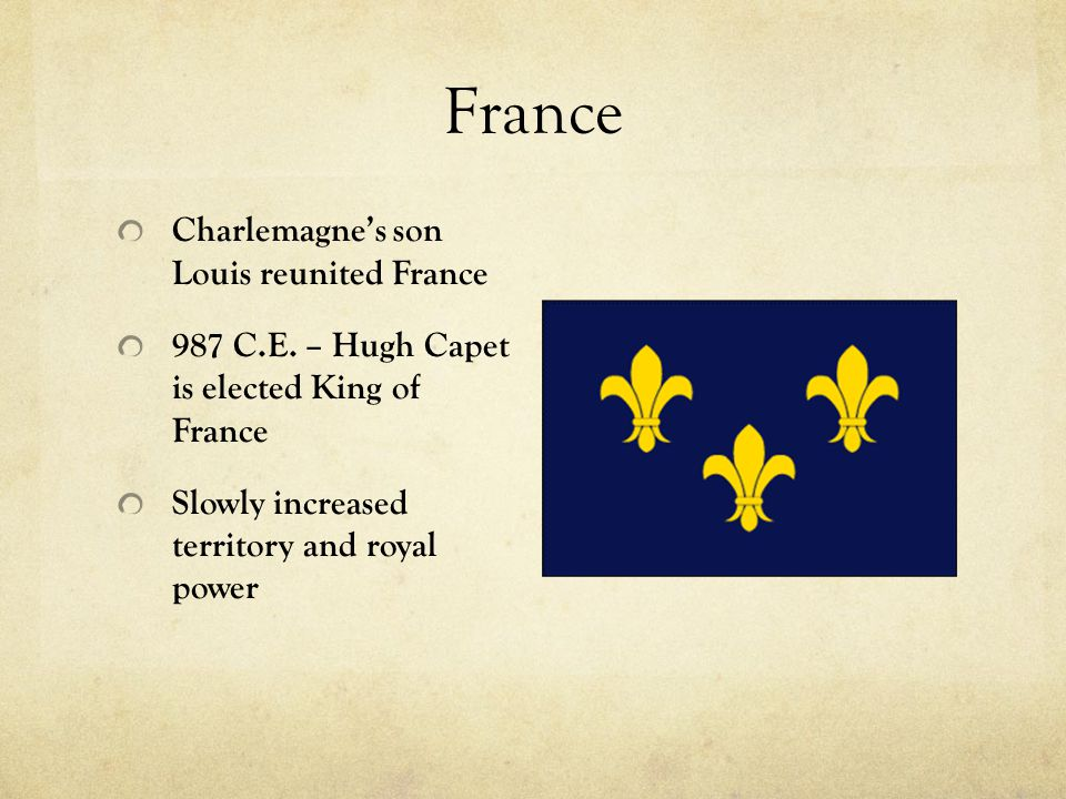 France Charlemagne's son Louis reunited France 987 C.E. – Hugh Capet is elected King of France Slowly increased territory and royal power