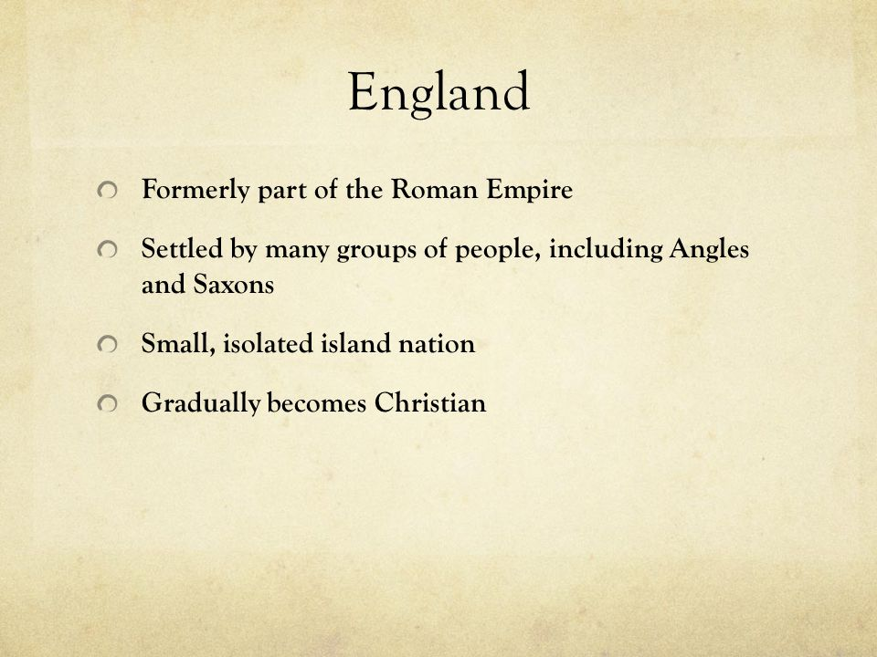 England Formerly part of the Roman Empire Settled by many groups of people, including Angles and Saxons Small, isolated island nation Gradually becomes Christian