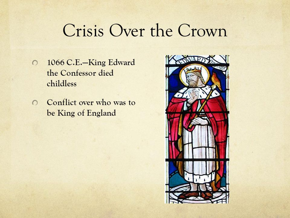 Crisis Over the Crown 1066 C.E.—King Edward the Confessor died childless Conflict over who was to be King of England