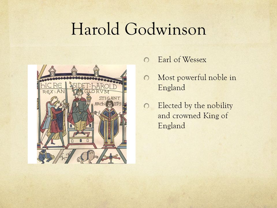 Harold Godwinson Earl of Wessex Most powerful noble in England Elected by the nobility and crowned King of England
