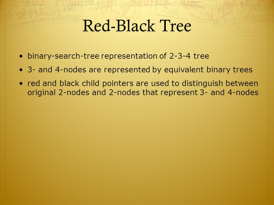 Red-Black Tree binary-search-tree representation of 2-3-4 tree 3- and 4-nodes are represented by equivalent binary trees red and black child pointers are used to distinguish between original 2-nodes and 2-nodes that represent 3- and 4-nodes
