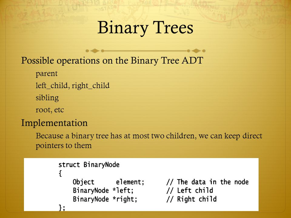 Binary Trees Possible operations on the Binary Tree ADT parent left_child, right_child sibling root, etc Implementation Because a binary tree has at most two children, we can keep direct pointers to them