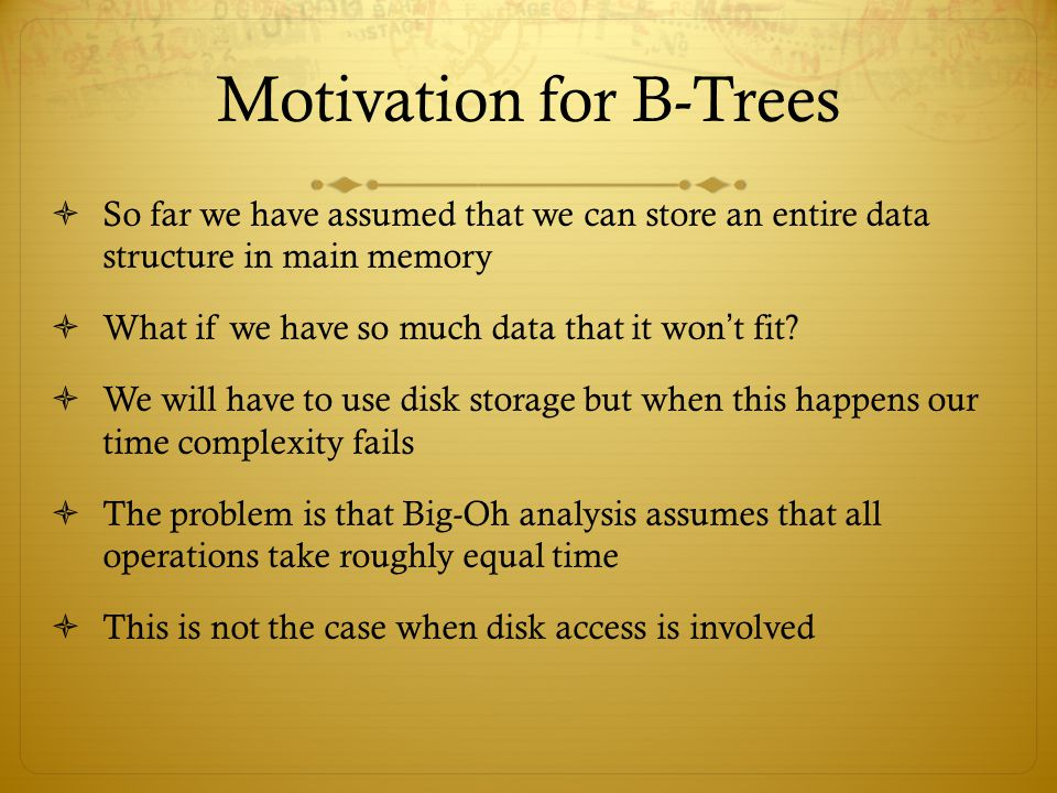 Motivation for B-Trees  So far we have assumed that we can store an entire data structure in main memory  What if we have so much data that it won ' t fit.