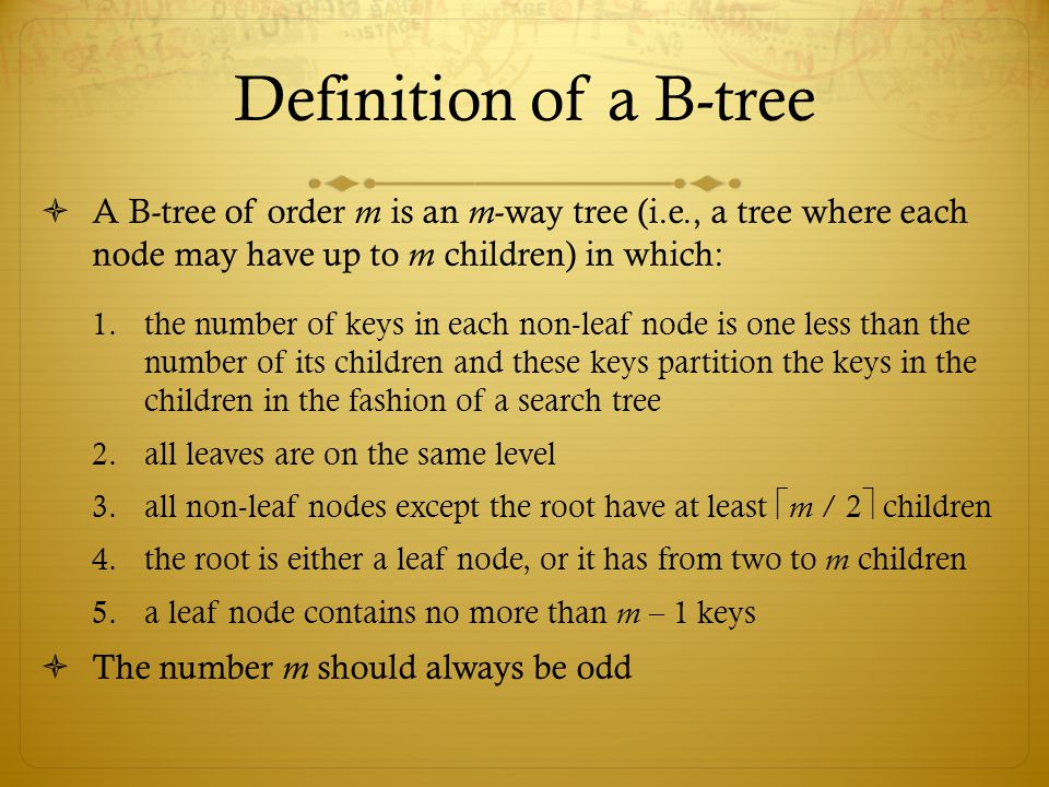 Definition of a B-tree  A B-tree of order m is an m -way tree (i.e., a tree where each node may have up to m children) in which: 1.the number of keys in each non-leaf node is one less than the number of its children and these keys partition the keys in the children in the fashion of a search tree 2.all leaves are on the same level 3.all non-leaf nodes except the root have at least  m / 2  children 4.the root is either a leaf node, or it has from two to m children 5.a leaf node contains no more than m – 1 keys  The number m should always be odd