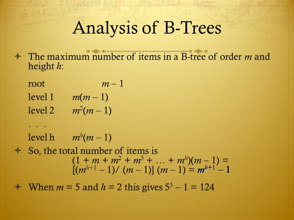 Analysis of B-Trees  The maximum number of items in a B-tree of order m and height h : root m – 1 level 1 m ( m – 1) level 2 m 2 ( m – 1)...