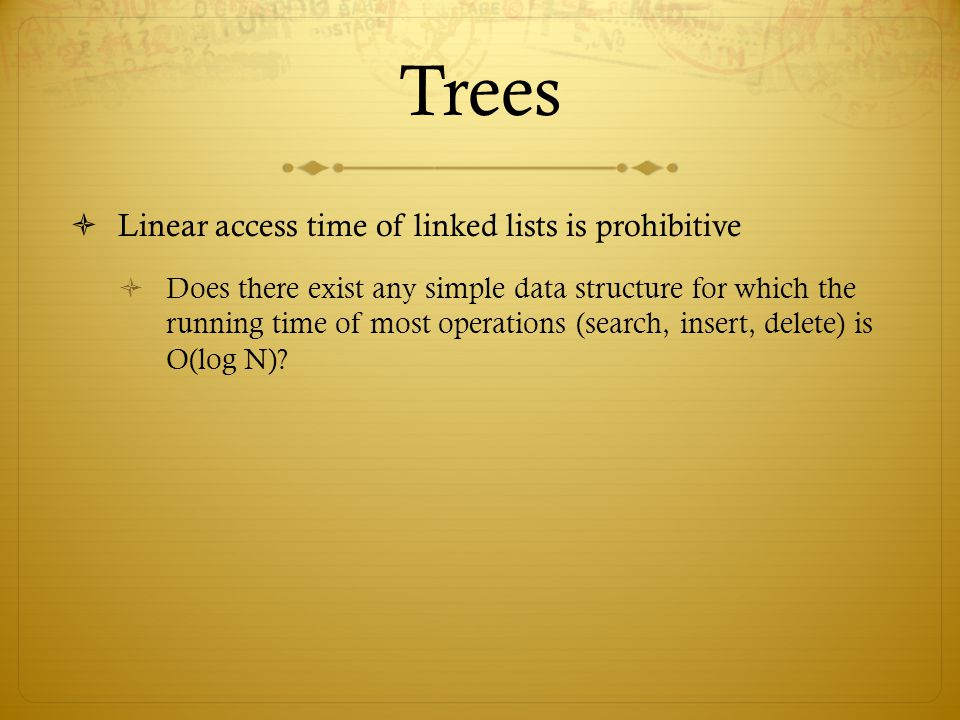 Trees  Linear access time of linked lists is prohibitive  Does there exist any simple data structure for which the running time of most operations (search, insert, delete) is O(log N)?