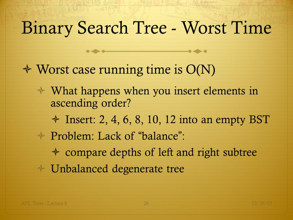12/26/03AVL Trees - Lecture 826 Binary Search Tree - Worst Time  Worst case running time is O(N)  What happens when you insert elements in ascending order.