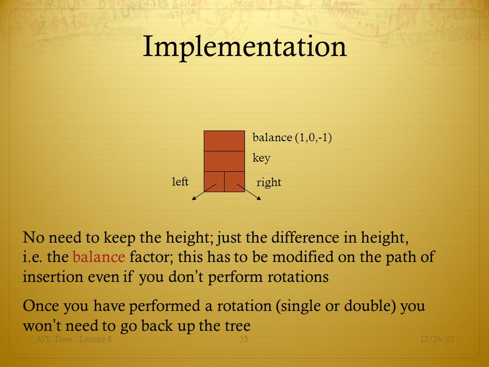 12/26/03AVL Trees - Lecture 853 Implementation balance (1,0,-1) key right left No need to keep the height; just the difference in height, i.e.